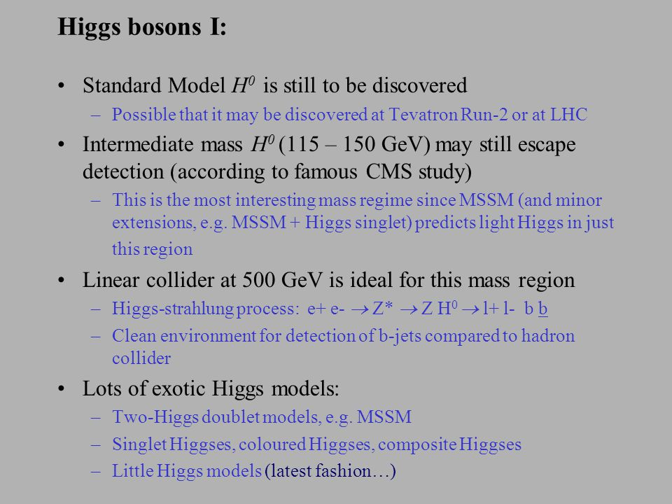 Higgs bosons I: Standard Model H 0 is still to be discovered –Possible that it may be discovered at Tevatron Run-2 or at LHC Intermediate mass H 0 (115 – 150 GeV) may still escape detection (according to famous CMS study) –This is the most interesting mass regime since MSSM (and minor extensions, e.g.