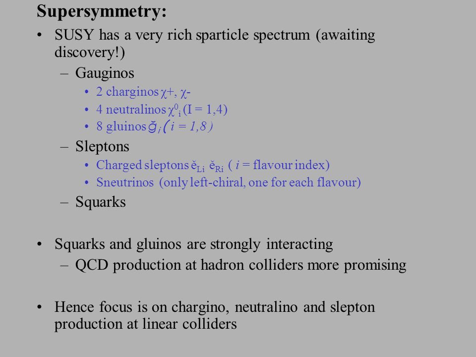 Supersymmetry: SUSY has a very rich sparticle spectrum (awaiting discovery!) –Gauginos 2 charginos χ+, χ- 4 neutralinos χ 0 i (I = 1,4) 8 gluinos ğ i ( i = 1,8 ) –Sleptons Charged sleptons ě Li ě Ri ( i = flavour index) Sneutrinos (only left-chiral, one for each flavour) –Squarks Squarks and gluinos are strongly interacting –QCD production at hadron colliders more promising Hence focus is on chargino, neutralino and slepton production at linear colliders
