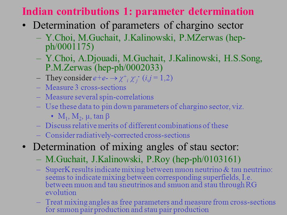Indian contributions 1: parameter determination Determination of parameters of chargino sector –Y.Choi, M.Guchait, J.Kalinowski, P.MZerwas (hep- ph/0001175) –Y.Choi, A.Djouadi, M.Guchait, J.Kalinowski, H.S.Song, P.M.Zerwas (hep-ph/0002033) –They consider e+e-  χ + i χ - j - (i,j = 1,2) –Measure 3 cross-sections –Measure several spin-correlations –Use these data to pin down parameters of chargino sector, viz.