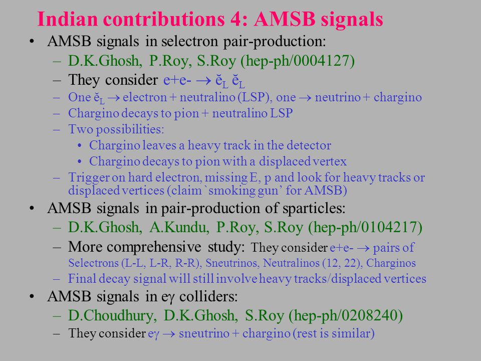 Indian contributions 4: AMSB signals AMSB signals in selectron pair-production: –D.K.Ghosh, P.Roy, S.Roy (hep-ph/0004127) –They consider e+e-  ĕ L ĕ L –One ĕ L  electron + neutralino (LSP), one  neutrino + chargino –Chargino decays to pion + neutralino LSP –Two possibilities: Chargino leaves a heavy track in the detector Chargino decays to pion with a displaced vertex –Trigger on hard electron, missing E, p and look for heavy tracks or displaced vertices (claim `smoking gun' for AMSB) AMSB signals in pair-production of sparticles: –D.K.Ghosh, A.Kundu, P.Roy, S.Roy (hep-ph/0104217) –More comprehensive study: They consider e+e-  pairs of Selectrons (L-L, L-R, R-R), Sneutrinos, Neutralinos (12, 22), Charginos –Final decay signal will still involve heavy tracks/displaced vertices AMSB signals in e  colliders: –D.Choudhury, D.K.Ghosh, S.Roy (hep-ph/0208240) –They consider e   sneutrino + chargino (rest is similar)