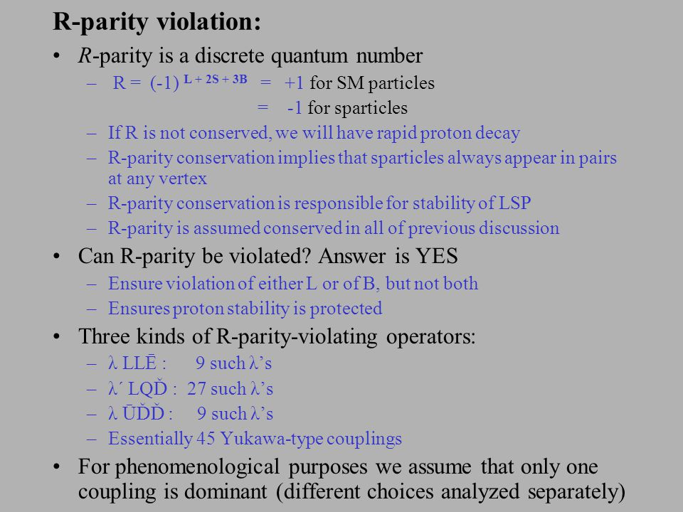 R-parity violation: R-parity is a discrete quantum number – R = (-1) L + 2S + 3B = +1 for SM particles = -1 for sparticles –If R is not conserved, we will have rapid proton decay –R-parity conservation implies that sparticles always appear in pairs at any vertex –R-parity conservation is responsible for stability of LSP –R-parity is assumed conserved in all of previous discussion Can R-parity be violated.
