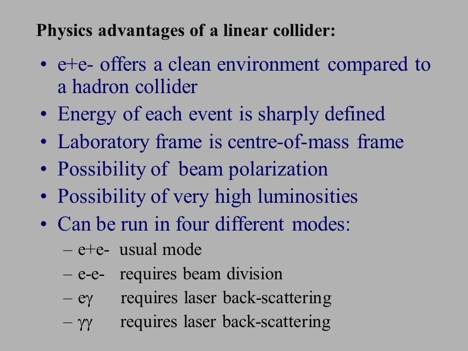 Physics advantages of a linear collider: e+e- offers a clean environment compared to a hadron collider Energy of each event is sharply defined Laboratory frame is centre-of-mass frame Possibility of beam polarization Possibility of very high luminosities Can be run in four different modes: –e+e- usual mode –e-e- requires beam division –e  requires laser back-scattering –  requires laser back-scattering