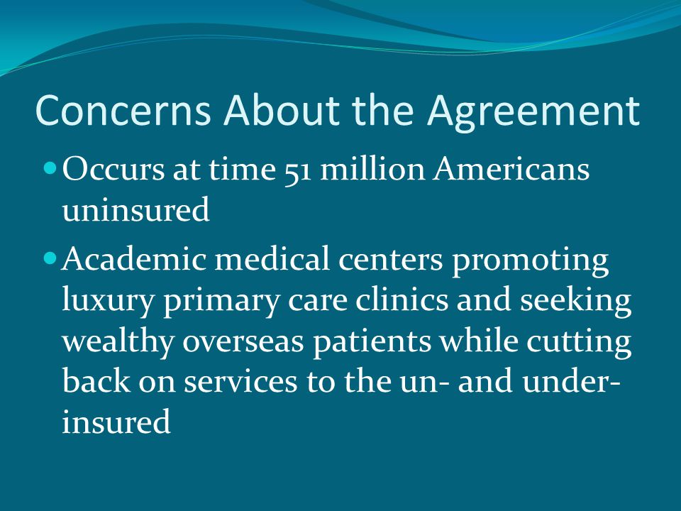 Concerns About the Agreement Occurs at time 51 million Americans uninsured Academic medical centers promoting luxury primary care clinics and seeking wealthy overseas patients while cutting back on services to the un- and under- insured