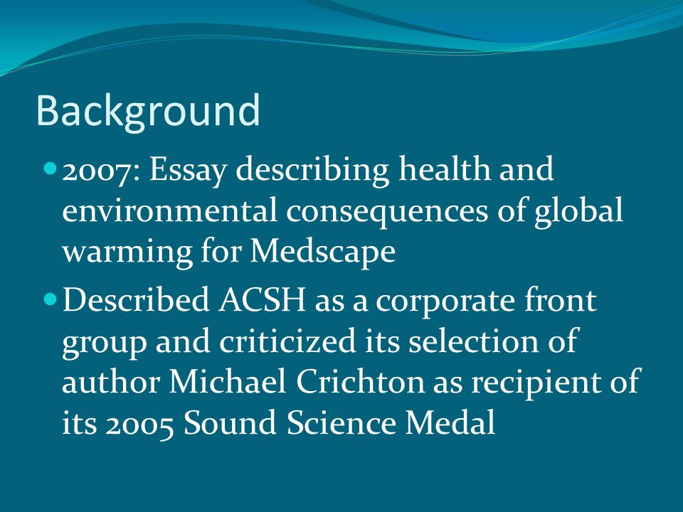 Background 2007: Essay describing health and environmental consequences of global warming for Medscape Described ACSH as a corporate front group and criticized its selection of author Michael Crichton as recipient of its 2005 Sound Science Medal