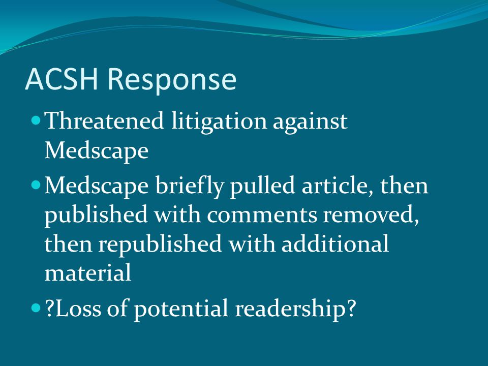 ACSH Response Threatened litigation against Medscape Medscape briefly pulled article, then published with comments removed, then republished with additional material Loss of potential readership
