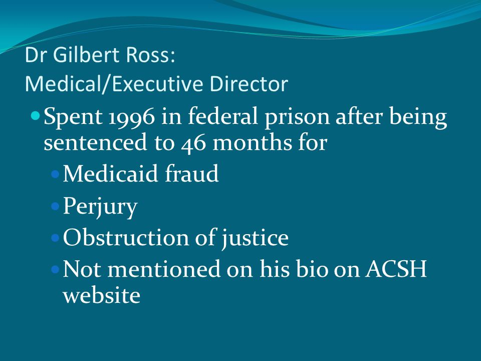 Dr Gilbert Ross: Medical/Executive Director Spent 1996 in federal prison after being sentenced to 46 months for Medicaid fraud Perjury Obstruction of justice Not mentioned on his bio on ACSH website