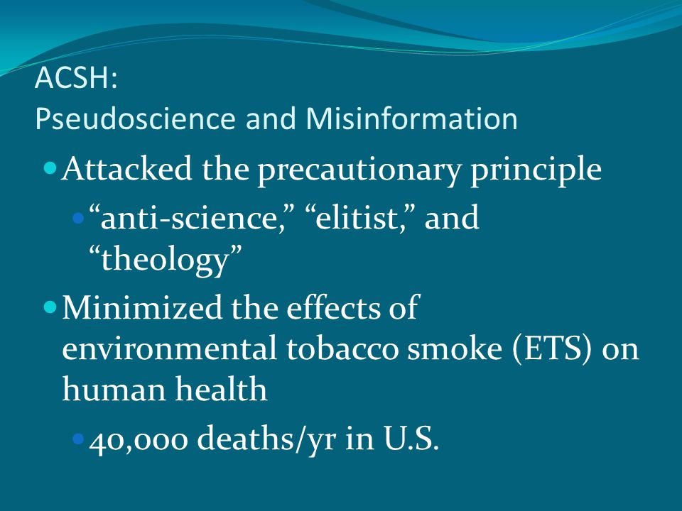 ACSH: Pseudoscience and Misinformation Attacked the precautionary principle anti-science, elitist, and theology Minimized the effects of environmental tobacco smoke (ETS) on human health 40,000 deaths/yr in U.S.