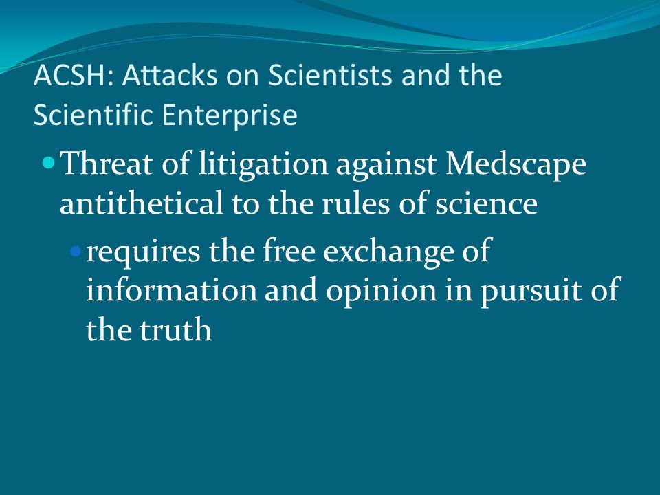 ACSH: Attacks on Scientists and the Scientific Enterprise Threat of litigation against Medscape antithetical to the rules of science requires the free exchange of information and opinion in pursuit of the truth