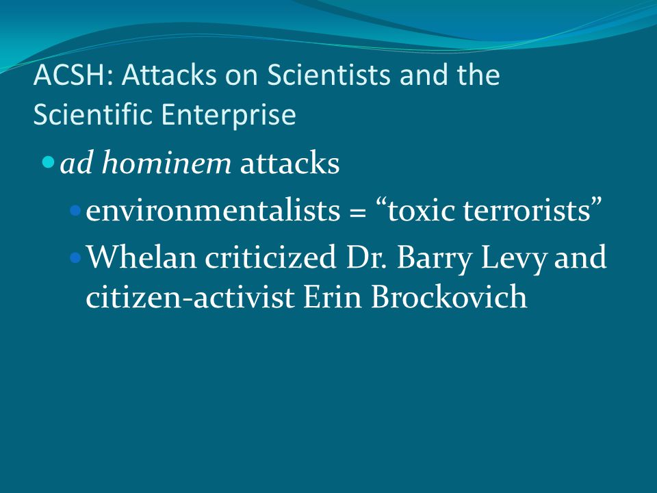 ACSH: Attacks on Scientists and the Scientific Enterprise ad hominem attacks environmentalists = toxic terrorists Whelan criticized Dr.