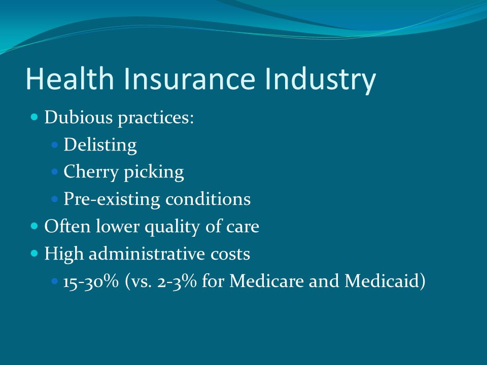 Health Insurance Industry Dubious practices: Delisting Cherry picking Pre-existing conditions Often lower quality of care High administrative costs 15-30% (vs.