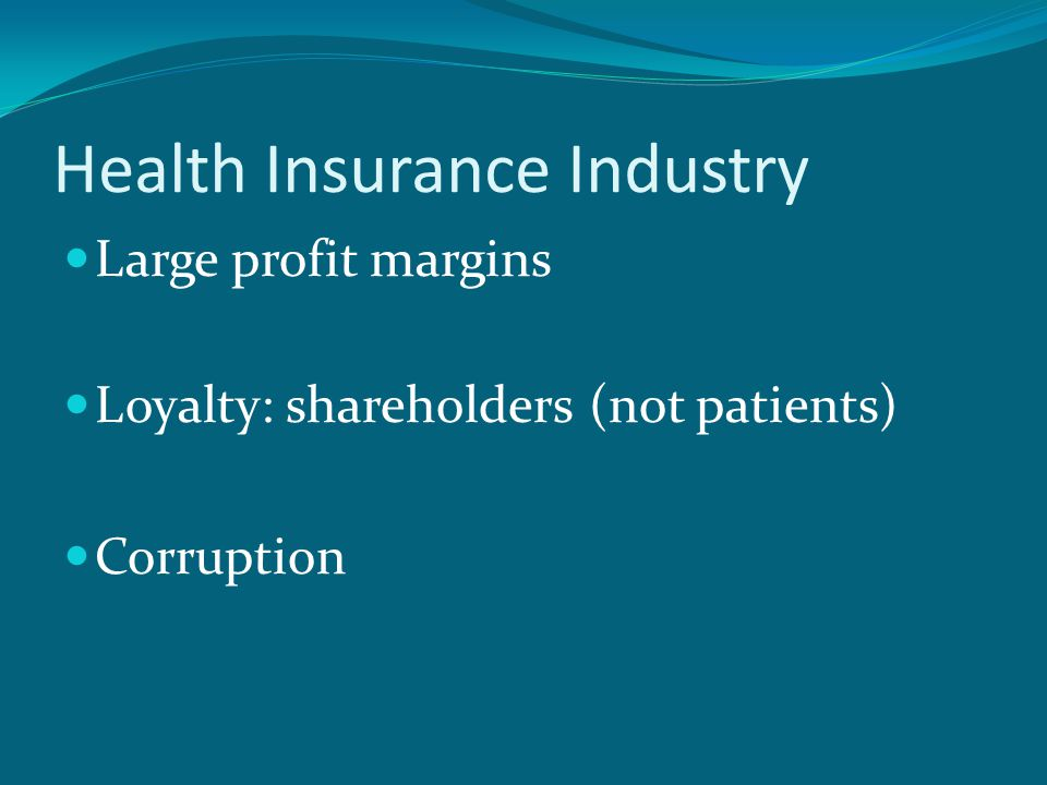 Health Insurance Industry Large profit margins Loyalty: shareholders (not patients) Corruption