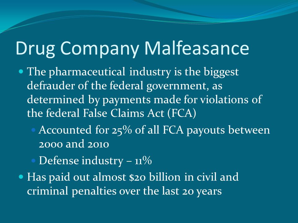 Drug Company Malfeasance The pharmaceutical industry is the biggest defrauder of the federal government, as determined by payments made for violations of the federal False Claims Act (FCA) Accounted for 25% of all FCA payouts between 2000 and 2010 Defense industry – 11% Has paid out almost $20 billion in civil and criminal penalties over the last 20 years