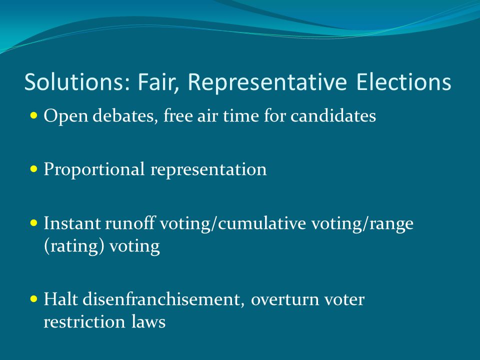 Solutions: Fair, Representative Elections Open debates, free air time for candidates Proportional representation Instant runoff voting/cumulative voting/range (rating) voting Halt disenfranchisement, overturn voter restriction laws