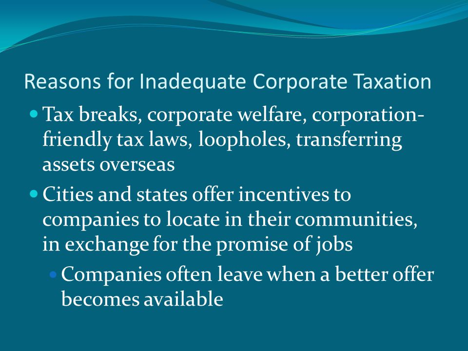 Reasons for Inadequate Corporate Taxation Tax breaks, corporate welfare, corporation- friendly tax laws, loopholes, transferring assets overseas Cities and states offer incentives to companies to locate in their communities, in exchange for the promise of jobs Companies often leave when a better offer becomes available