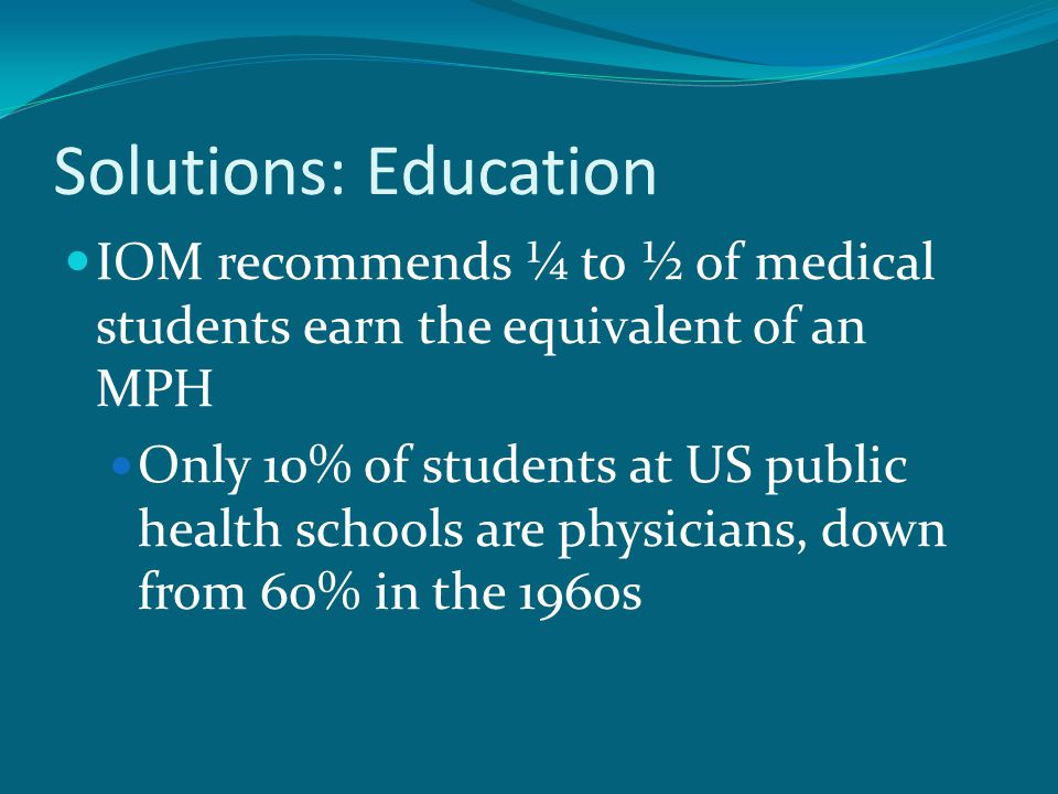 Solutions: Education IOM recommends ¼ to ½ of medical students earn the equivalent of an MPH Only 10% of students at US public health schools are physicians, down from 60% in the 1960s