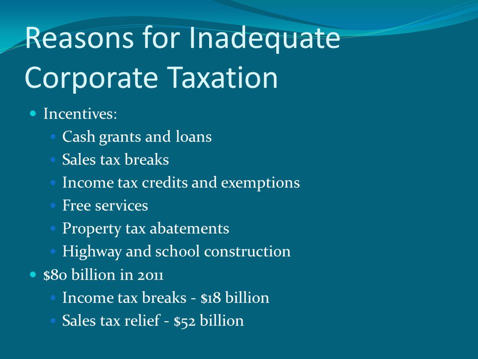 Reasons for Inadequate Corporate Taxation Incentives: Cash grants and loans Sales tax breaks Income tax credits and exemptions Free services Property tax abatements Highway and school construction $80 billion in 2011 Income tax breaks - $18 billion Sales tax relief - $52 billion