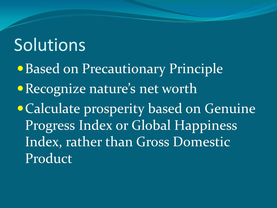 Solutions Based on Precautionary Principle Recognize nature's net worth Calculate prosperity based on Genuine Progress Index or Global Happiness Index, rather than Gross Domestic Product