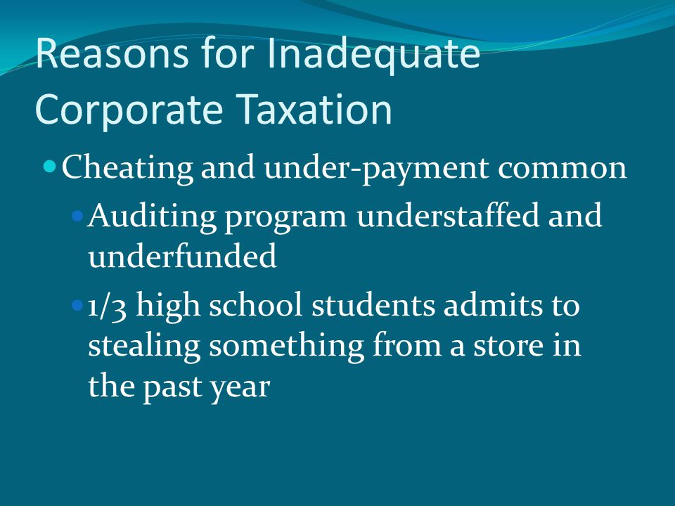 Reasons for Inadequate Corporate Taxation Cheating and under-payment common Auditing program understaffed and underfunded 1/3 high school students admits to stealing something from a store in the past year
