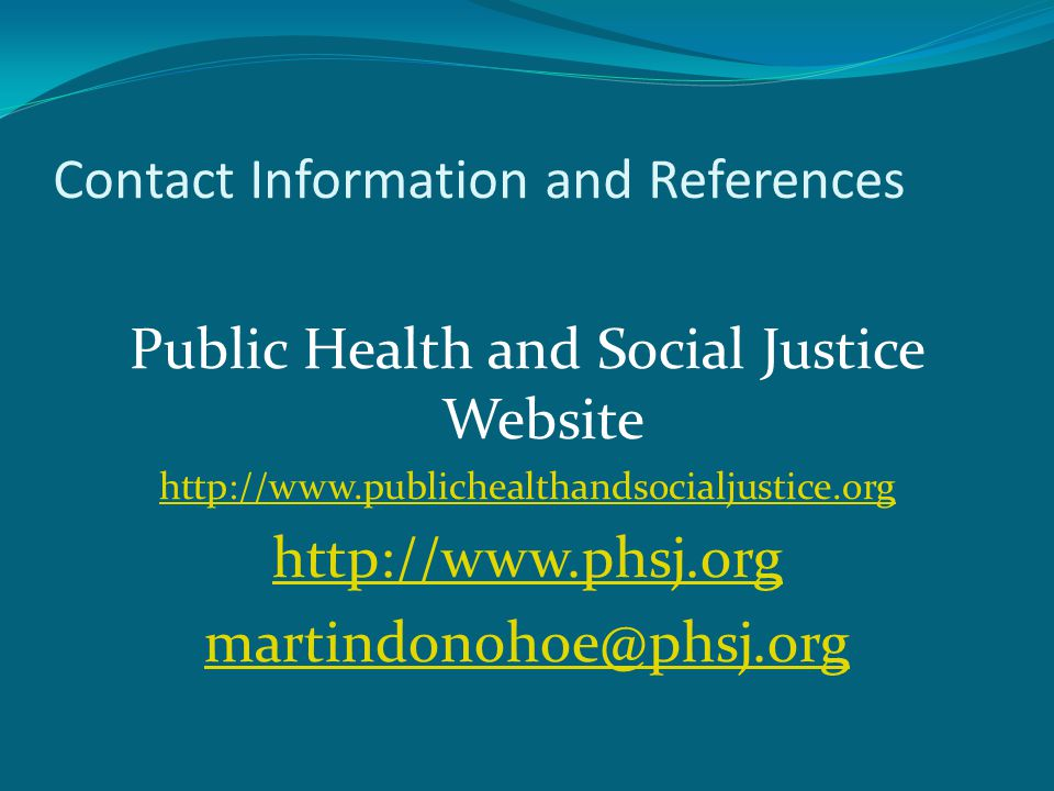 Contact Information and References Public Health and Social Justice Website http://www.publichealthandsocialjustice.org http://www.phsj.org martindonohoe@phsj.org