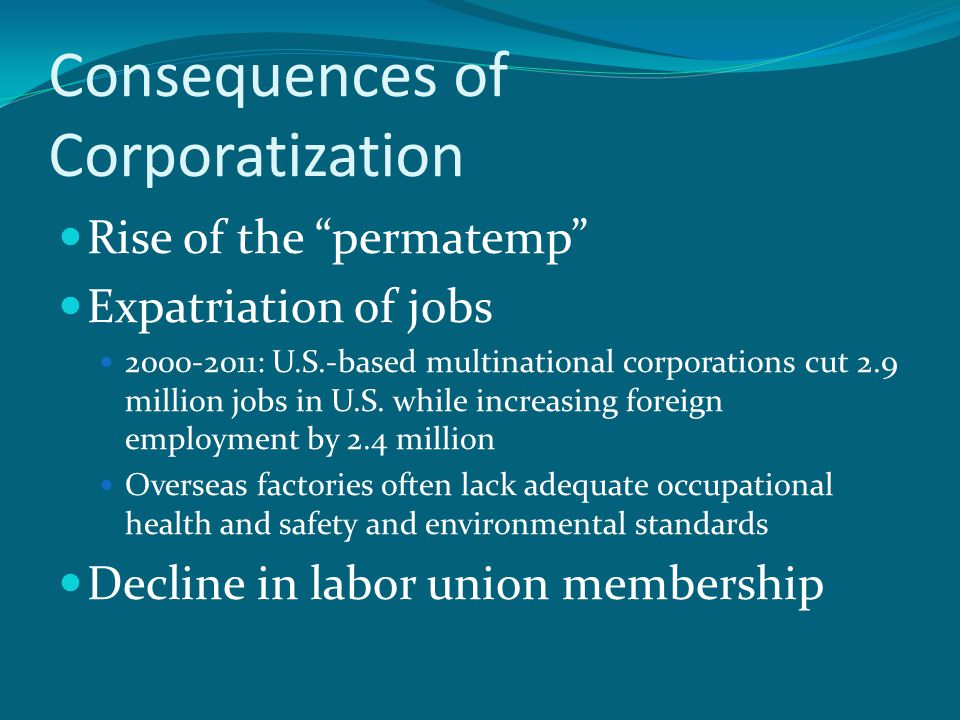 Consequences of Corporatization Rise of the permatemp Expatriation of jobs 2000-2011: U.S.-based multinational corporations cut 2.9 million jobs in U.S.