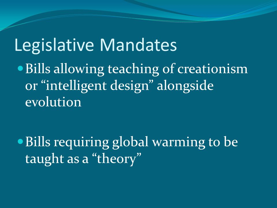 Legislative Mandates Bills allowing teaching of creationism or intelligent design alongside evolution Bills requiring global warming to be taught as a theory