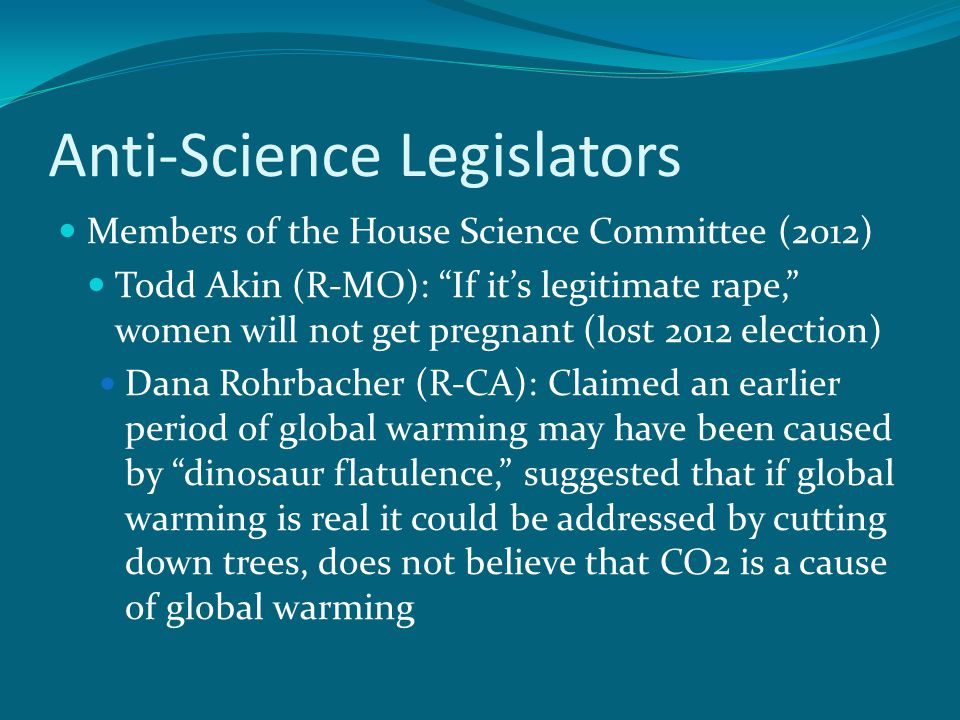 Anti-Science Legislators Members of the House Science Committee (2012) Todd Akin (R-MO): If it's legitimate rape, women will not get pregnant (lost 2012 election) Dana Rohrbacher (R-CA): Claimed an earlier period of global warming may have been caused by dinosaur flatulence, suggested that if global warming is real it could be addressed by cutting down trees, does not believe that CO2 is a cause of global warming