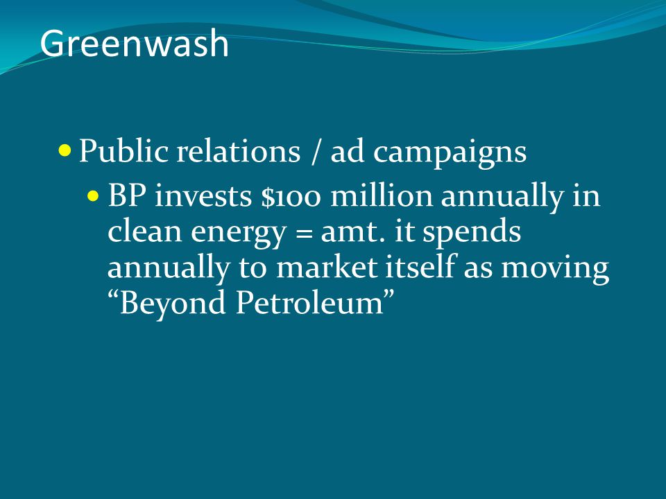 Greenwash Public relations / ad campaigns BP invests $100 million annually in clean energy = amt.