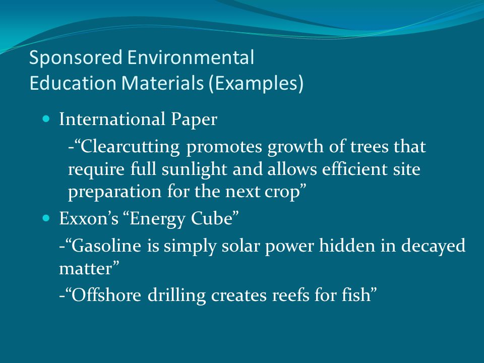 Sponsored Environmental Education Materials (Examples) International Paper - Clearcutting promotes growth of trees that require full sunlight and allows efficient site preparation for the next crop Exxon's Energy Cube - Gasoline is simply solar power hidden in decayed matter - Offshore drilling creates reefs for fish