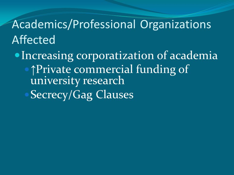 Academics/Professional Organizations Affected Increasing corporatization of academia ↑ Private commercial funding of university research Secrecy/Gag Clauses