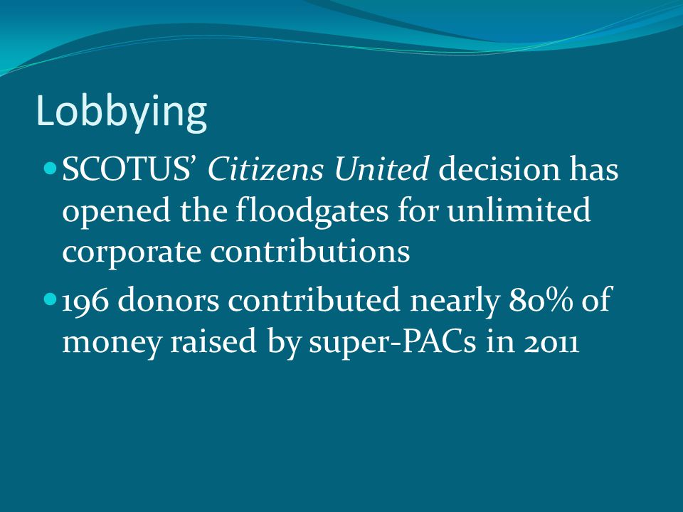 Lobbying SCOTUS' Citizens United decision has opened the floodgates for unlimited corporate contributions 196 donors contributed nearly 80% of money raised by super-PACs in 2011