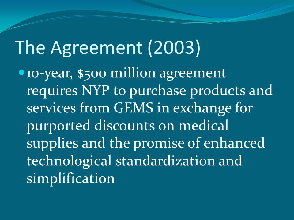 The Agreement (2003) 10-year, $500 million agreement requires NYP to purchase products and services from GEMS in exchange for purported discounts on medical supplies and the promise of enhanced technological standardization and simplification