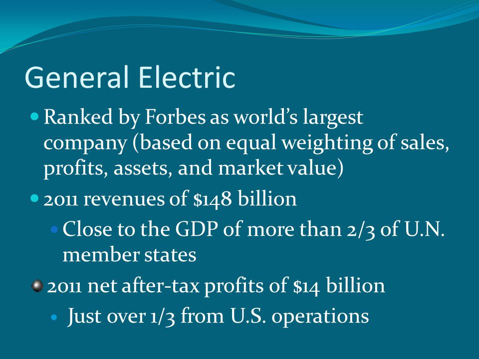 General Electric Ranked by Forbes as world's largest company (based on equal weighting of sales, profits, assets, and market value) 2011 revenues of $148 billion Close to the GDP of more than 2/3 of U.N.