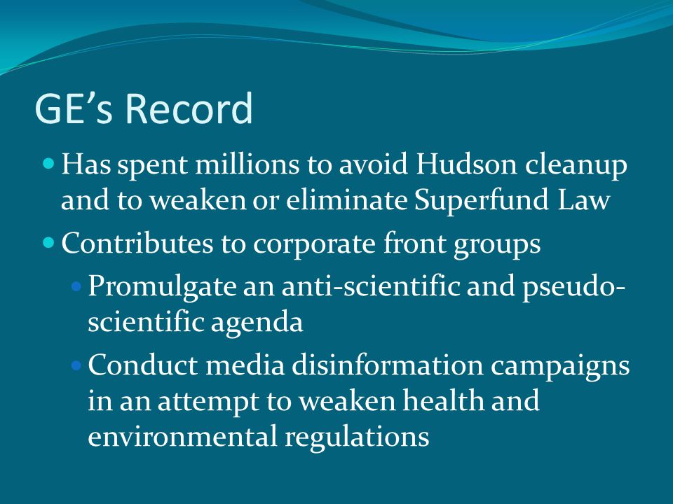 GE's Record Has spent millions to avoid Hudson cleanup and to weaken or eliminate Superfund Law Contributes to corporate front groups Promulgate an anti-scientific and pseudo- scientific agenda Conduct media disinformation campaigns in an attempt to weaken health and environmental regulations