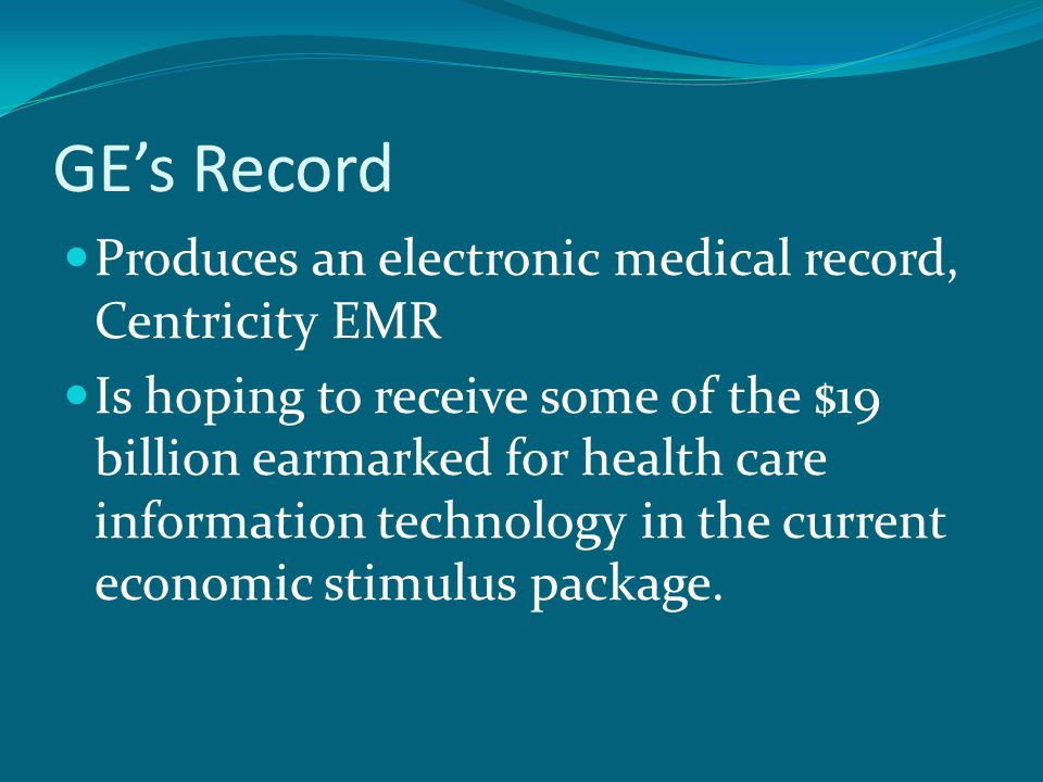 GE's Record Produces an electronic medical record, Centricity EMR Is hoping to receive some of the $19 billion earmarked for health care information technology in the current economic stimulus package.