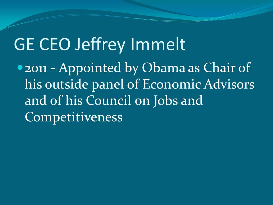 GE CEO Jeffrey Immelt 2011 - Appointed by Obama as Chair of his outside panel of Economic Advisors and of his Council on Jobs and Competitiveness