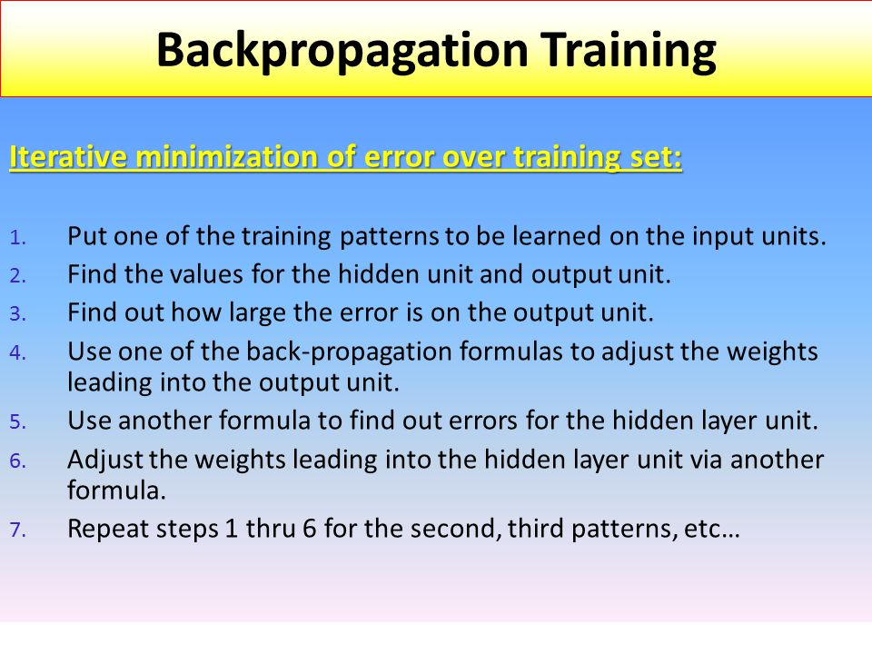 Iterative minimization of error over training set: 1. Put one of the training patterns to be learned on the input units. 2. Find the values for the hi
