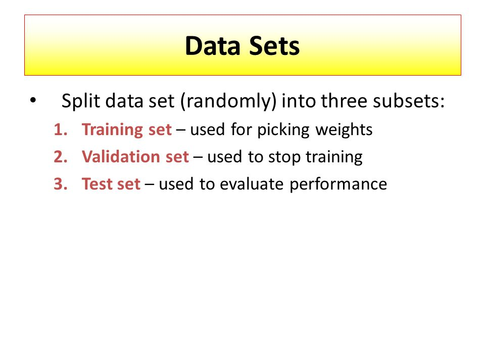 Data Sets Split data set (randomly) into three subsets: 1.Training set – used for picking weights 2.Validation set – used to stop training 3.Test set – used to evaluate performance