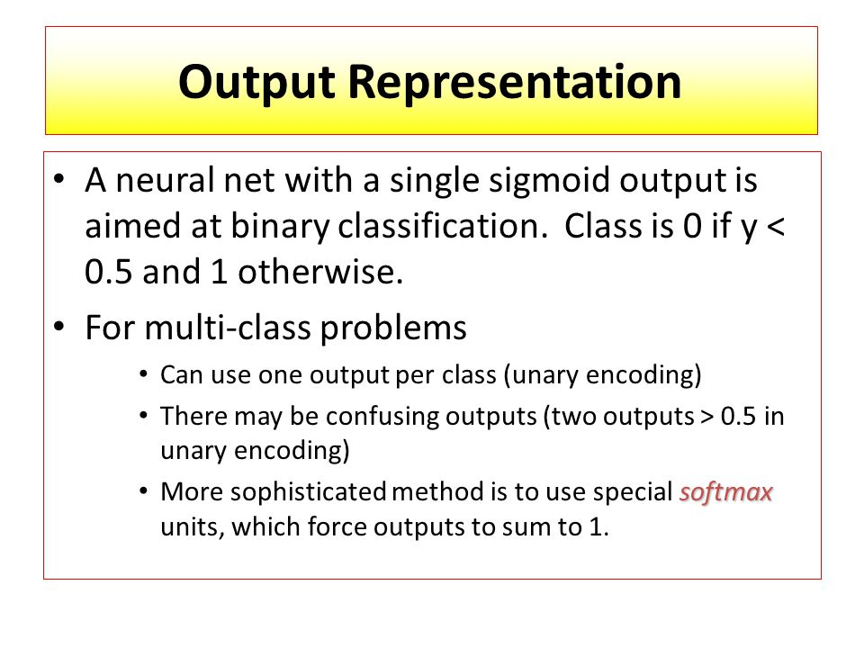 Output Representation A neural net with a single sigmoid output is aimed at binary classification.