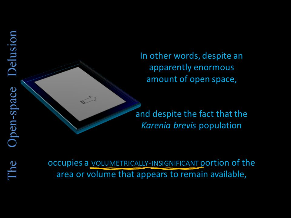 In other words, despite an apparently enormous amount of open space, and despite the fact that the Karenia brevis population occupies a VOLUMETRICALLY - INSIGNIFICANT portion of the area or volume that appears to remain available,