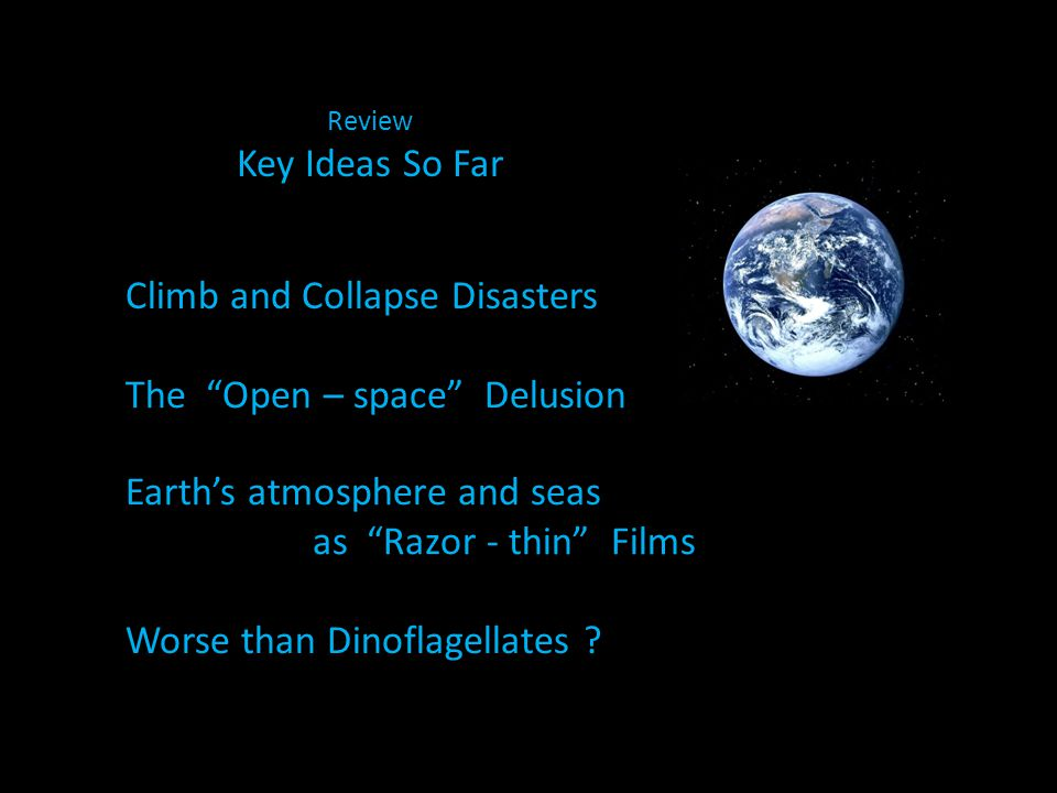 Review Key Ideas So Far Climb and Collapse Disasters The Open – space Delusion Earth's atmosphere and seas as Razor - thin Films Worse than Dinoflagellates