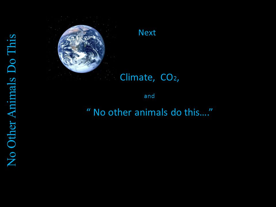 Next Climate, CO 2, and No other animals do this…. No Other Animals Do This