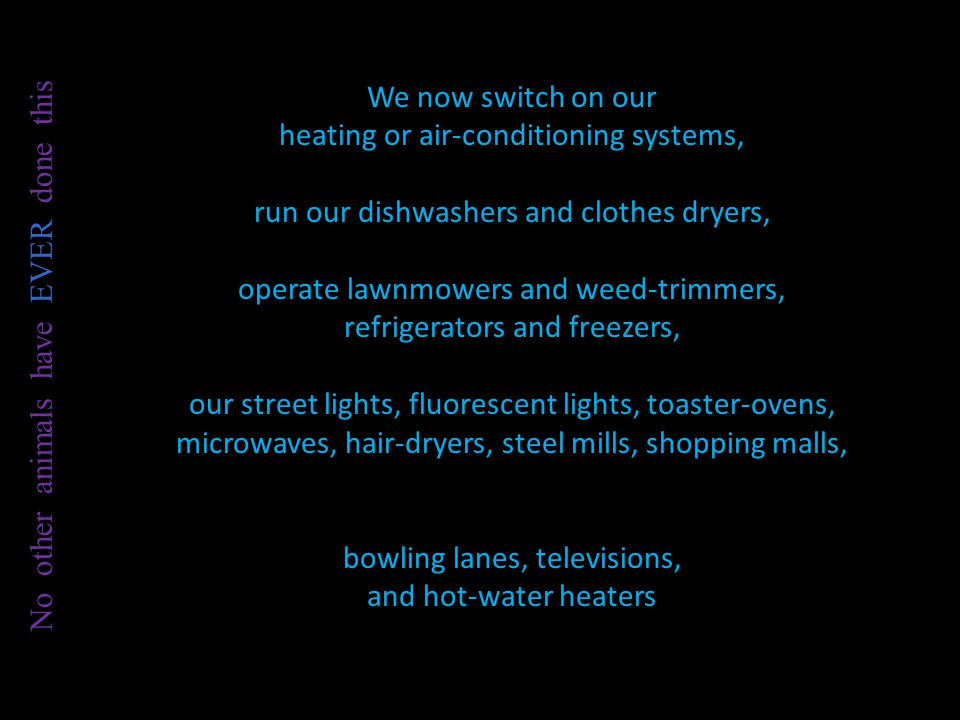 We now switch on our heating or air-conditioning systems, run our dishwashers and clothes dryers, operate lawnmowers and weed-trimmers, refrigerators