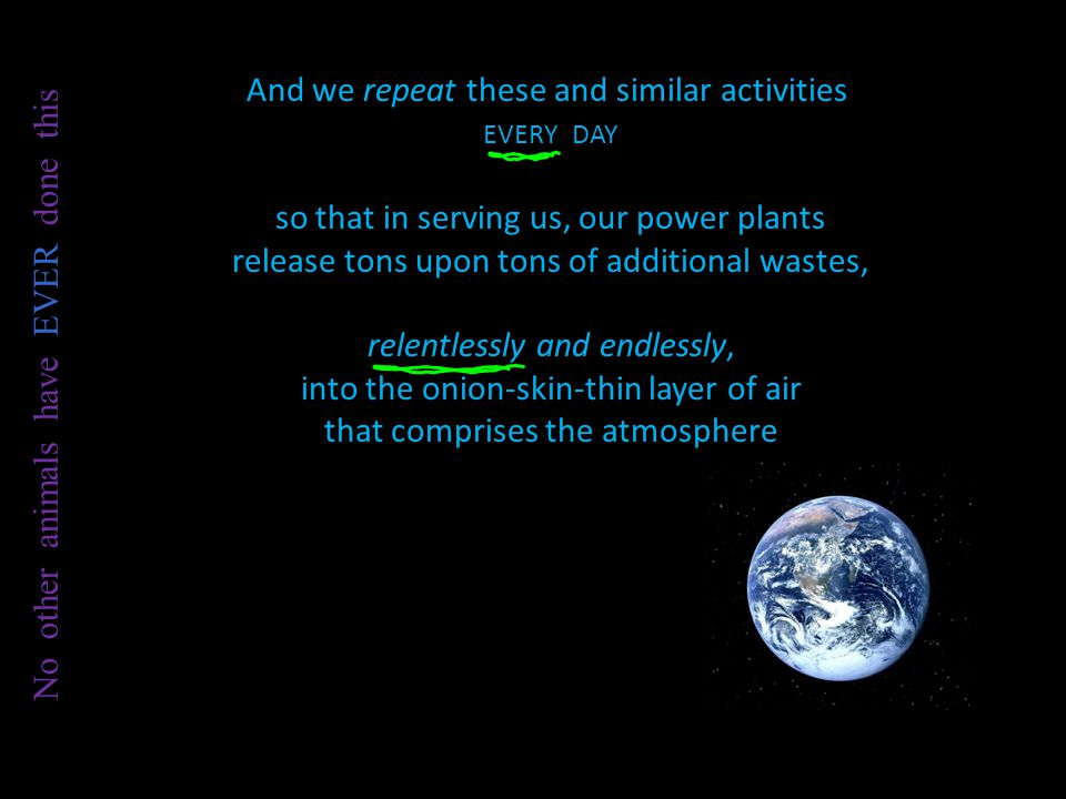 And we repeat these and similar activities EVERY DAY so that in serving us, our power plants release tons upon tons of additional wastes, relentlessly and endlessly, into the onion-skin-thin layer of air that comprises the atmosphere No other animals have EVER done this