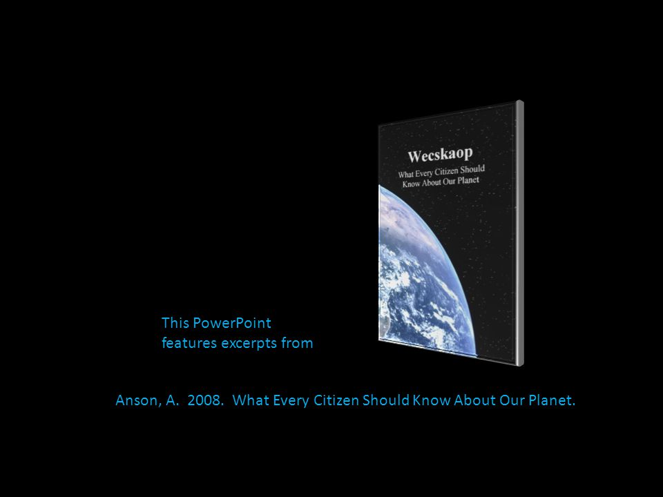 This PowerPoint features excerpts from Anson, A. 2008. What Every Citizen Should Know About Our Planet.