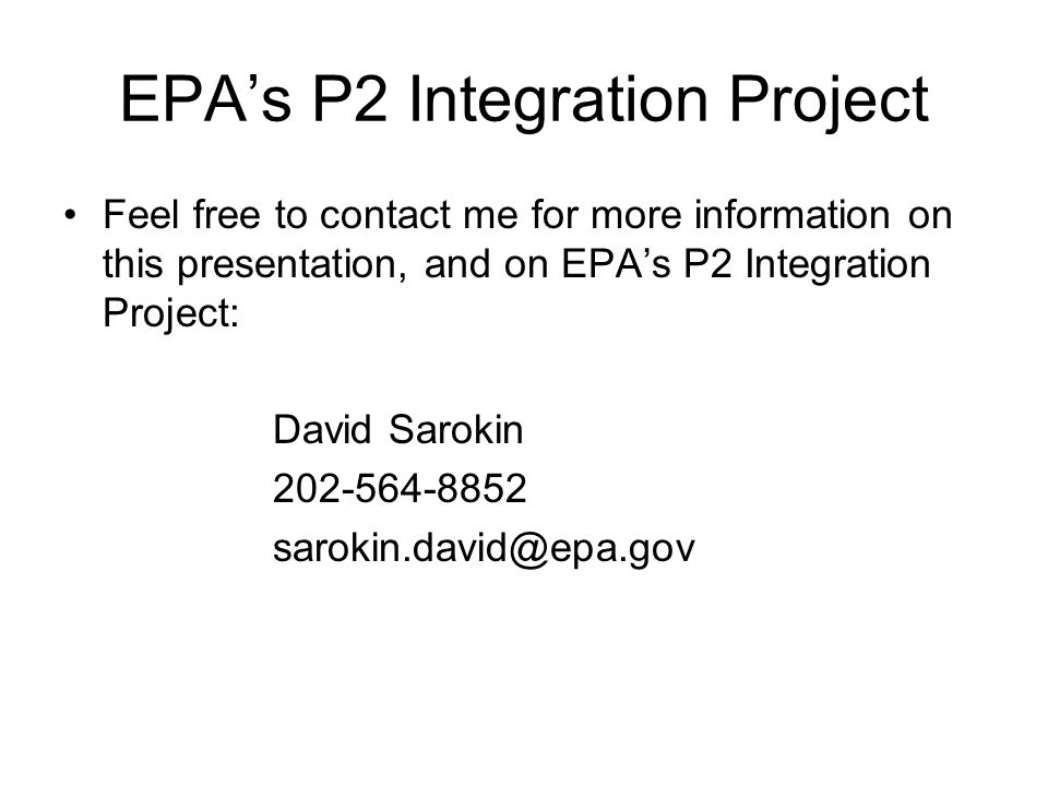 EPA's P2 Integration Project Feel free to contact me for more information on this presentation, and on EPA's P2 Integration Project: David Sarokin 202-564-8852 sarokin.david@epa.gov