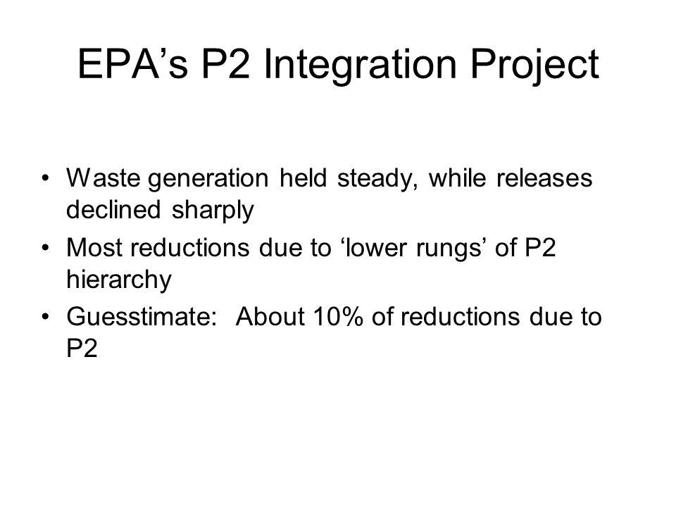 EPA's P2 Integration Project Waste generation held steady, while releases declined sharply Most reductions due to 'lower rungs' of P2 hierarchy Guesstimate: About 10% of reductions due to P2