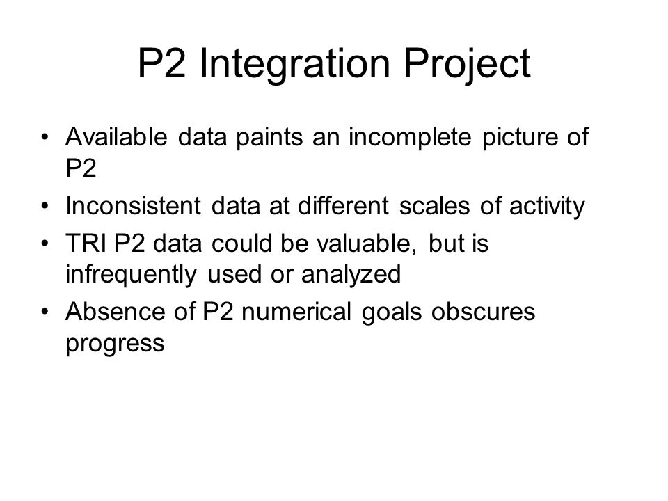 P2 Integration Project Available data paints an incomplete picture of P2 Inconsistent data at different scales of activity TRI P2 data could be valuable, but is infrequently used or analyzed Absence of P2 numerical goals obscures progress