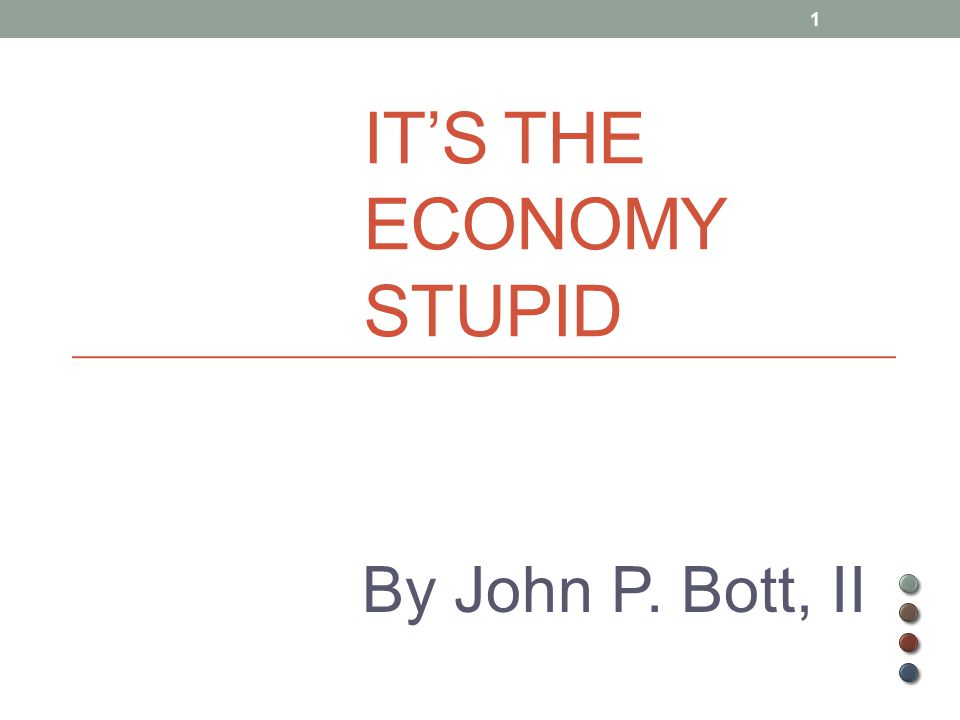 IT'S THE ECONOMY STUPID By John P. Bott, II 1