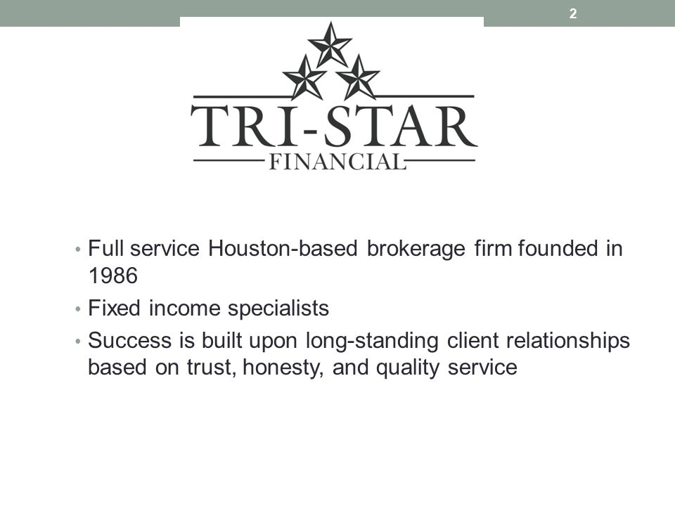 Full service Houston-based brokerage firm founded in 1986 Fixed income specialists Success is built upon long-standing client relationships based on trust, honesty, and quality service 2
