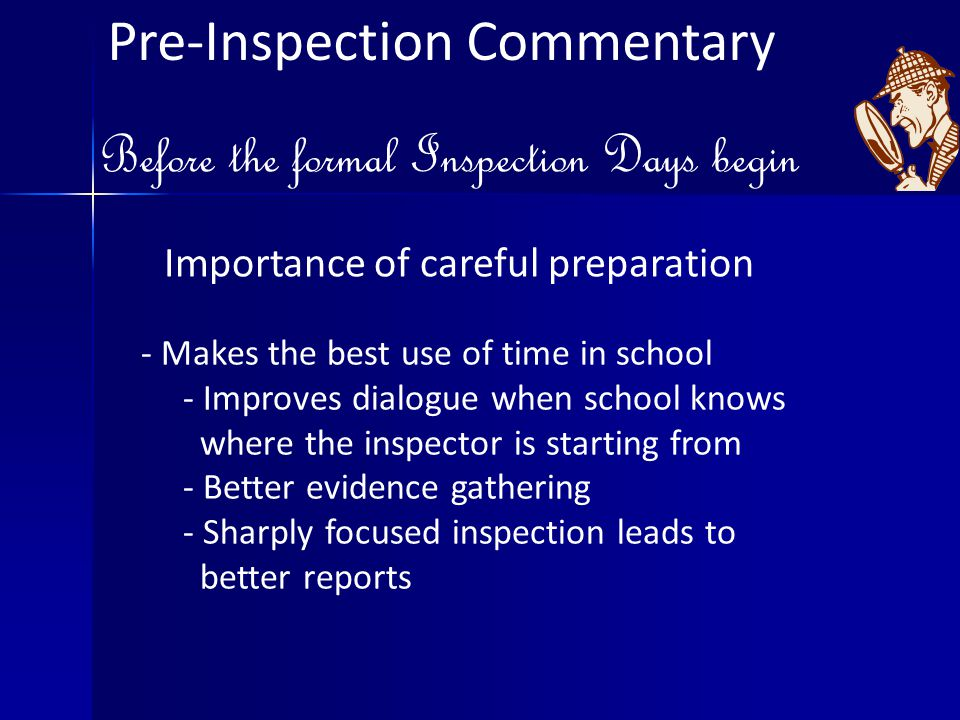 Pre-Inspection Commentary Before the formal Inspection Days begin Importance of careful preparation - Makes the best use of time in school - Improves